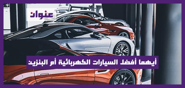 أيهما أفضل السيارات الكهربائية أم البنزين