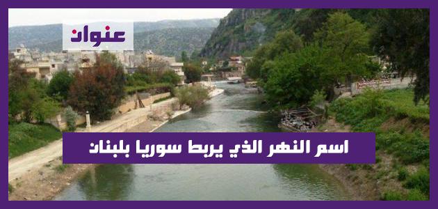 اسم النهر الذي يربط سوريا بلبنان