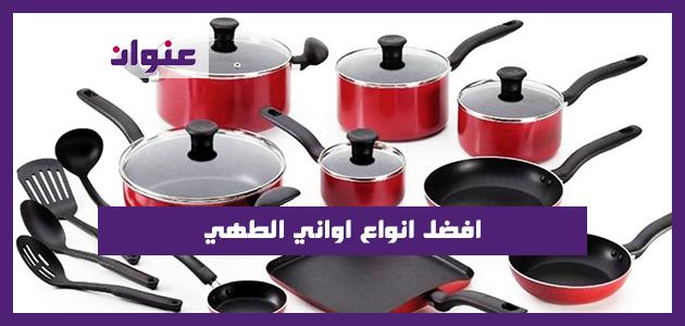 البايركس والجرانيت والسيراميك والتيفال.. افضل انواع اواني الطهي