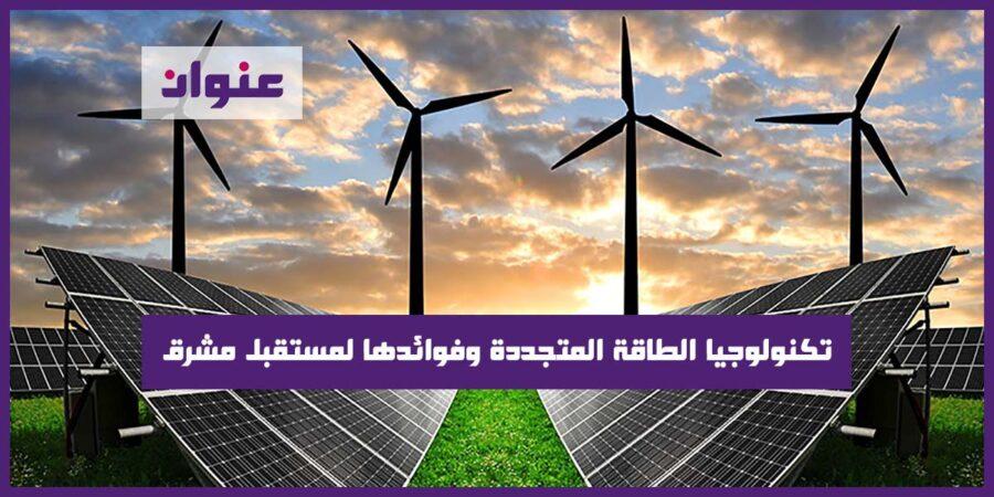 تكنولوجيا الطاقة المتجددة وفوائدها لمستقبل مشرق
