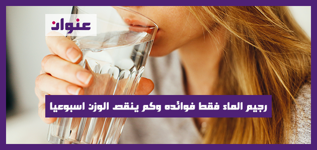 رجيم الماء فقط فوائده وكم ينقص الوزن اسبوعيا