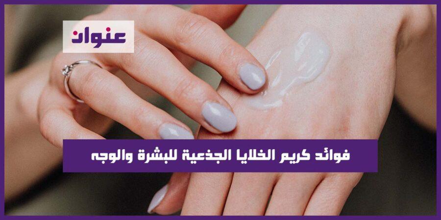 فوائد كريم الخلايا الجذعية للبشرة والوجه