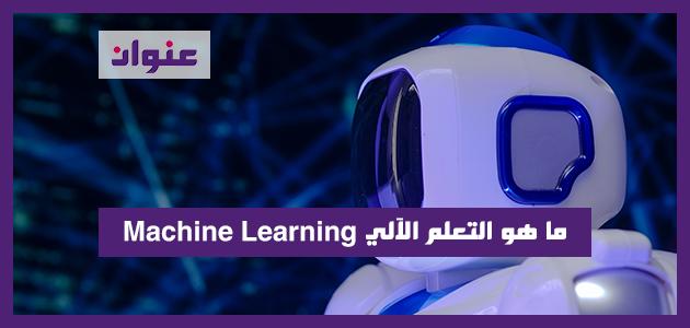 ما هو التعلم الآلي Machine Learning