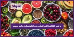 ما هي الفاكهة التي تقضي على الكوليسترول بالدم طبيعيا