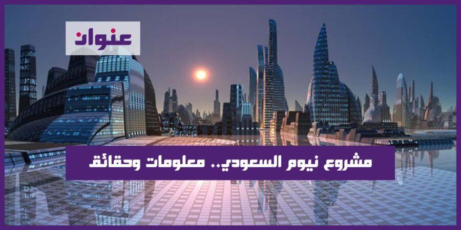 مشروع نيوم السعودي معلومات وحقائق عن مدينة ذكية واقتصادية عملاقة