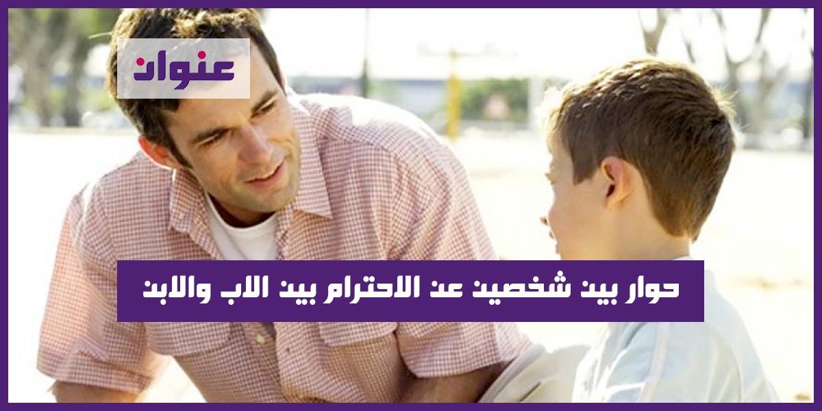 حوار بين شخصين عن الاحترام بين الاب والابن