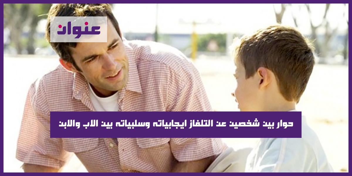 حوار بين شخصين عن التلفاز ايجابياته وسلبياته بين الاب والابن