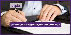 صيغة خطاب طلب علاج من الديوان الملكي السعودي بصيغة صحيحة