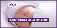 عبارات الف مبروك المولود الجديد جعله الله من مواليد السعادة