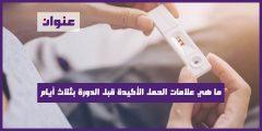 ما هي علامات الحمل الأكيدة قبل الدورة بثلاث أيام
